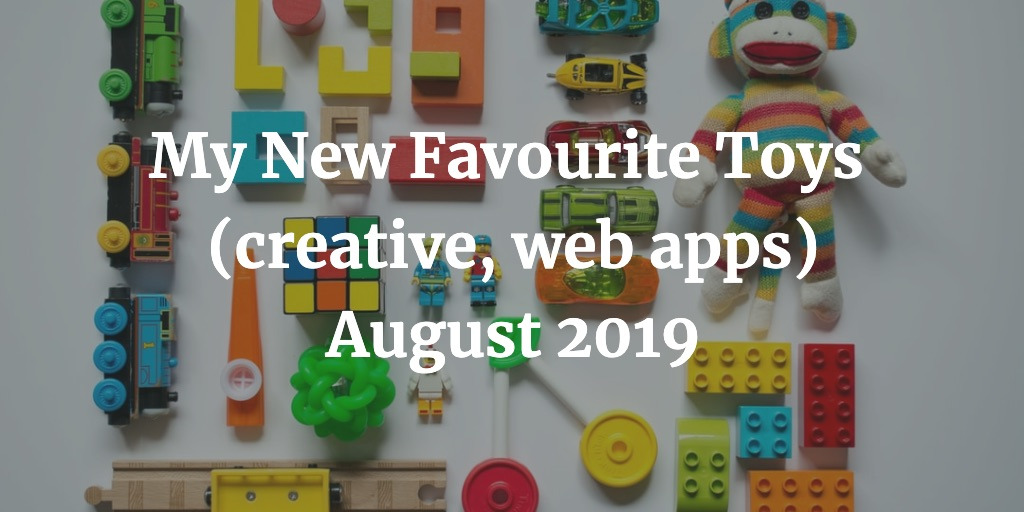 My New Favourite Toys Creative Apps Web Apps August 2019